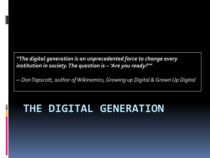 "The digital generation<br />""The digital generation is an unprecedented force to change every institution in society. The ..."