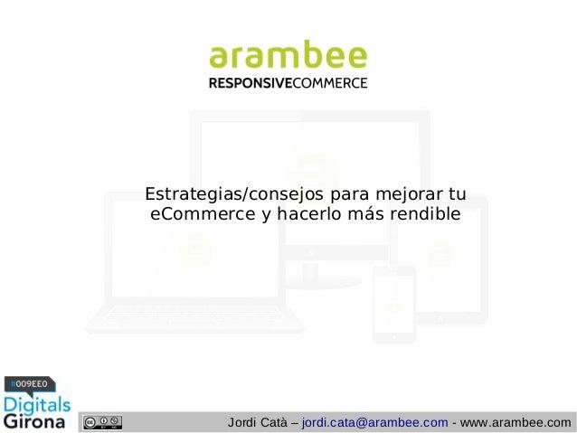 Estrategias/consejos para mejorar tu eCommerce y hacerlo más rendible  Jordi Catà – jordi.cata@arambee.com - www.arambee.c...