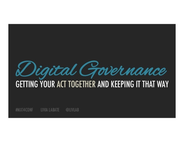 GETTING YOUR ACT TOGETHER AND KEEPING IT THAT WAY Digital Governance #MX14CONF LIVIA LABATE @LIVLAB