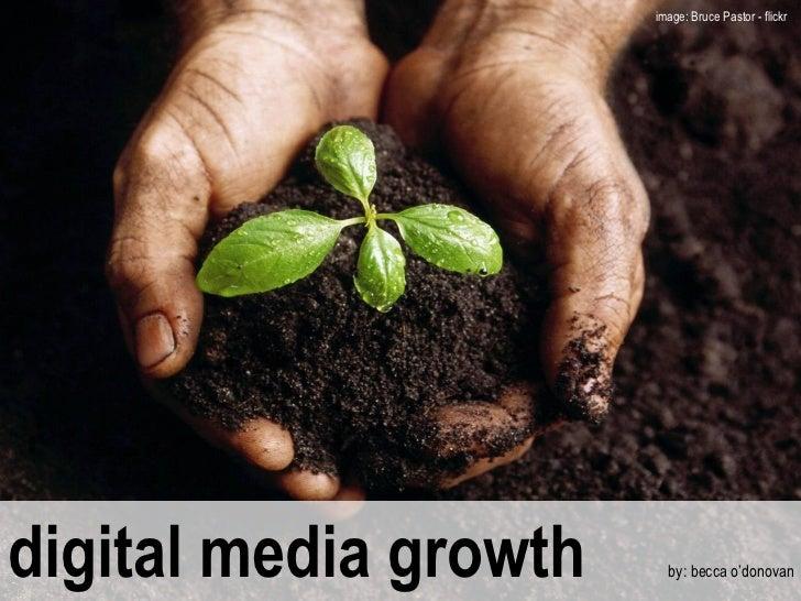 digital media growth  by: becca o'donovan image: Bruce Pastor - flickr