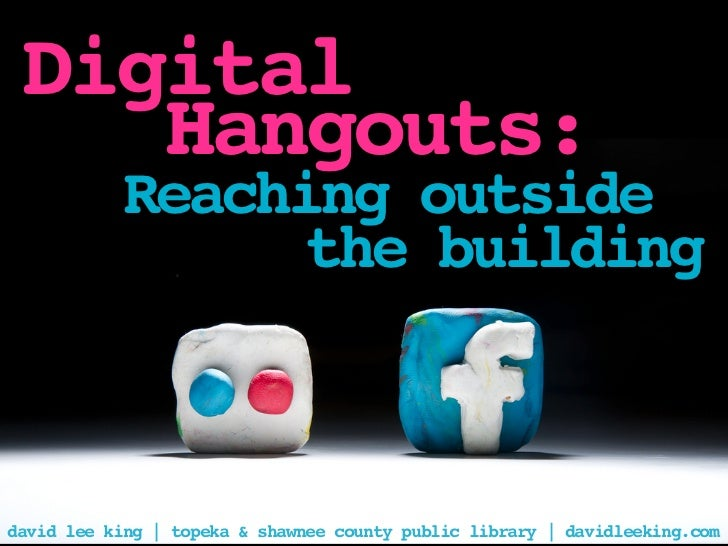 Digital    Hangouts:           Reaching outside                 the buildingdavid lee king | topeka & shawnee county publi...