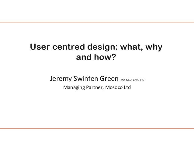 User centred design: what, why and how? Jeremy Swinfen Green MA MBA CMC FIC Managing Partner, Mosoco Ltd