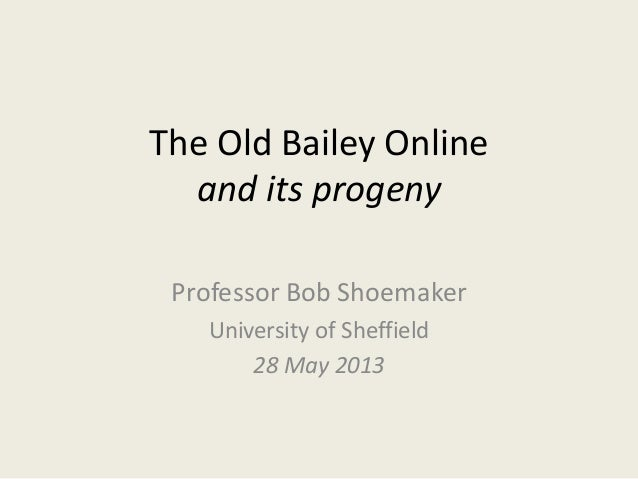 The Old Bailey Onlineand its progenyProfessor Bob ShoemakerUniversity of Sheffield28 May 2013