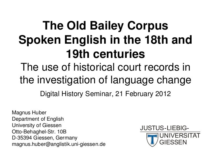 The Old Bailey Corpus  Spoken English in the 18th and         19th centuries   The use of historical court records in   th...