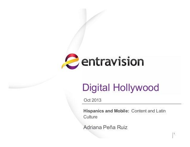 Digital Hollywood Hispanics and Mobile: Content and Latin Culture Adriana Peña Ruiz 1 Oct 2013