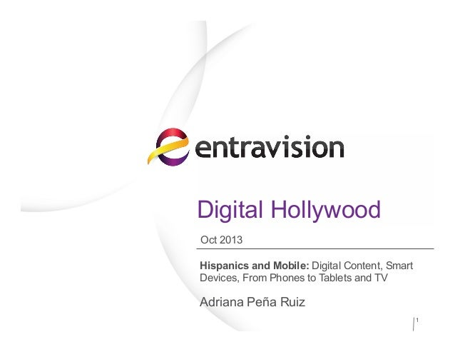 Digital Hollywood Hispanics and Mobile: Digital Content, Smart Devices, From Phones to Tablets and TV Adriana Peña Ruiz 1 ...