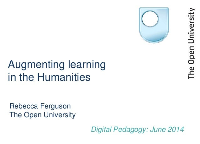 Augmenting learning in the Humanities Rebecca Ferguson The Open University Digital Pedagogy: June 2014