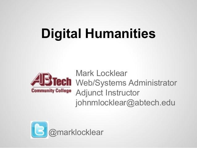 Digital Humanities Mark Locklear Web/Systems Administrator Adjunct Instructor johnmlocklear@abtech.edu  @marklocklear