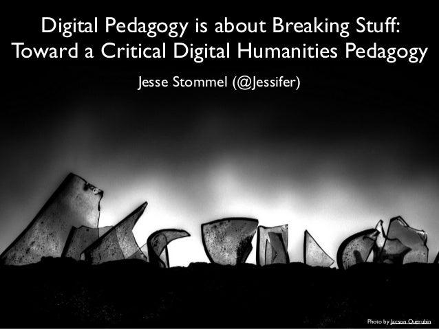 Digital Pedagogy is about Breaking Stuff: Toward a Critical Digital Humanities Pedagogy Jesse Stommel (@Jessifer) Photo by...