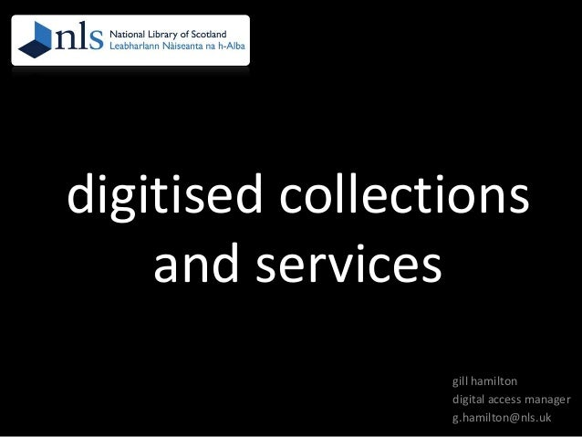 digitised collections and services gill hamilton digital access manager g.hamilton@nls.uk