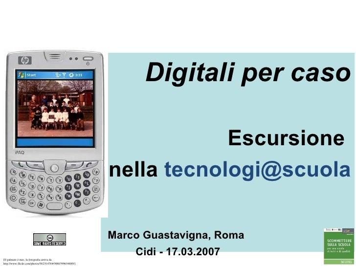 Digitali per caso Escursione  nella  [email_address]   Marco Guastavigna, Roma   Cidi - 17.03.2007 [Il palmare è mio, la f...
