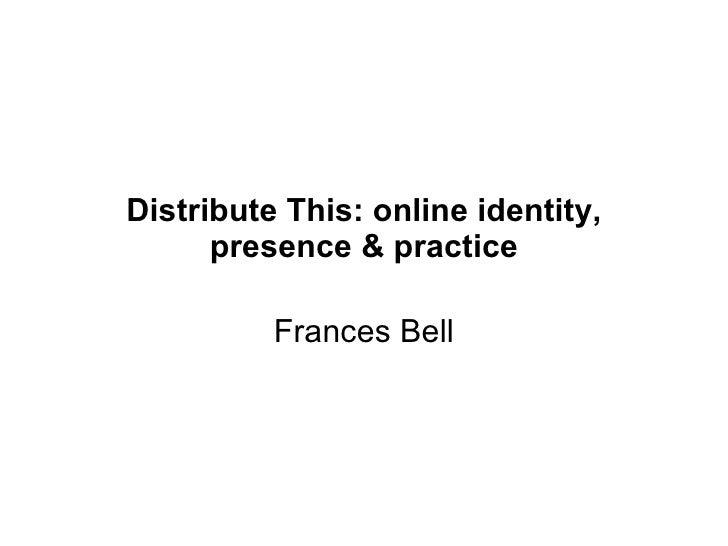 Distribute This: online identity, presence & practice Frances Bell, Helen Keegan, Josie Fraser, James Clay ALT-C 2009