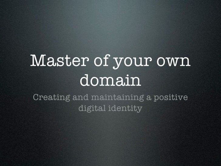 Master of your own     domainCreating and maintaining a positive          digital identity