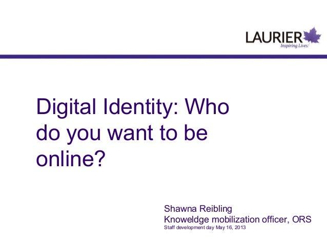 Digital Identity: Whodo you want to beonline?Shawna ReiblingKnoweldge mobilization officer, ORSStaff development day May 1...