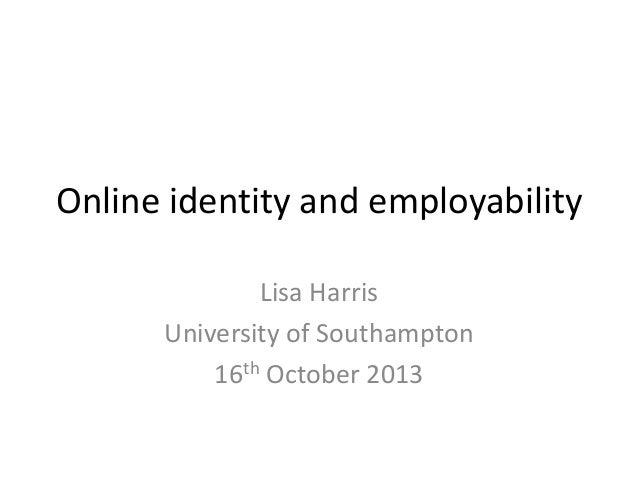 Online identity and employability Lisa Harris University of Southampton 16th October 2013