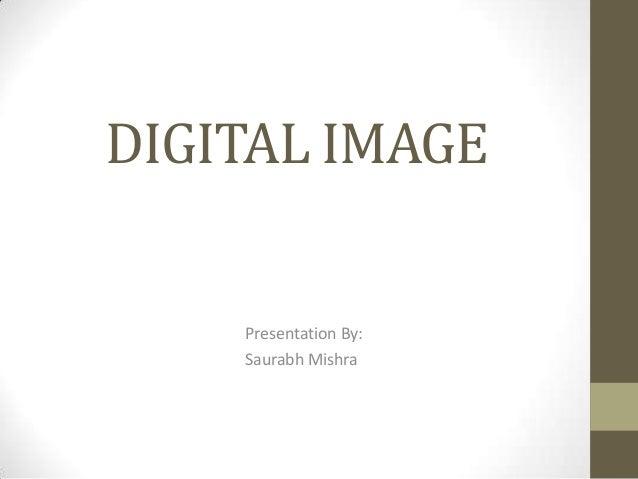 DIGITAL IMAGE  Presentation By: Saurabh Mishra
