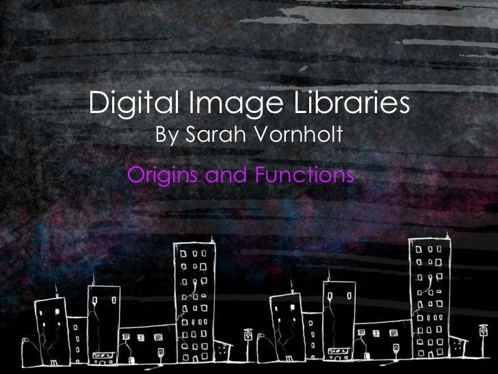 Digital Image Libraries    By Sarah Vornholt  Origins and Functions
