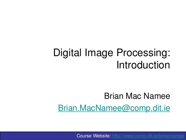 Digital Image Processing: Introduction Brian Mac Namee Brian.MacNamee@comp.dit.ie  Course Website: http://www.comp.dit.ie/...