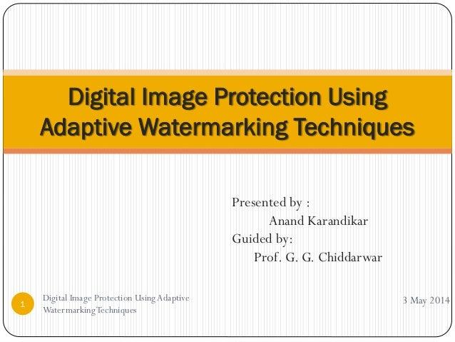 Presented by : Anand Karandikar Guided by: Prof. G. G. Chiddarwar Digital Image Protection Using Adaptive Watermarking Tec...