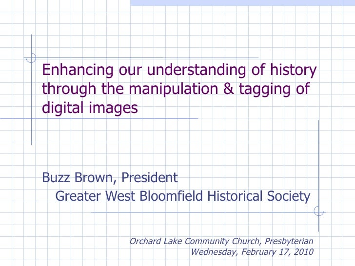 Enhancing our understanding of history through the manipulation & tagging of digital images Buzz Brown, President Greater ...