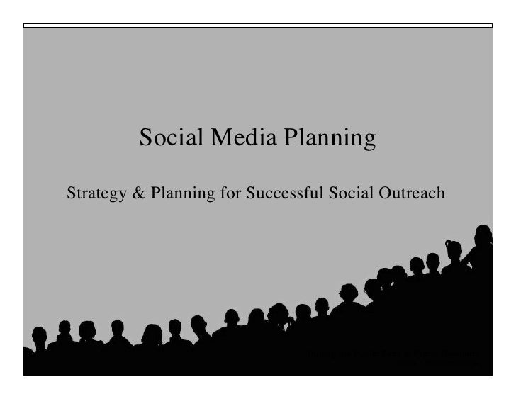 Social Media Planning	   Strategy & Planning for Successful Social Outreach	                                       Putting...