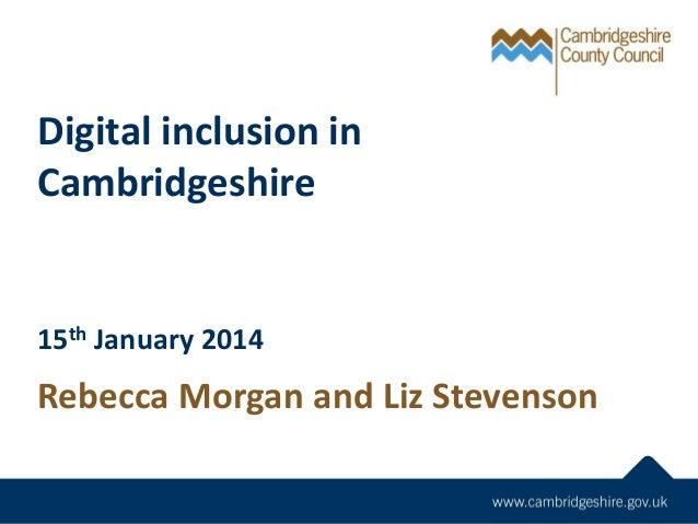 Digital inclusion in Cambridgeshire  15th January 2014  Rebecca Morgan and Liz Stevenson