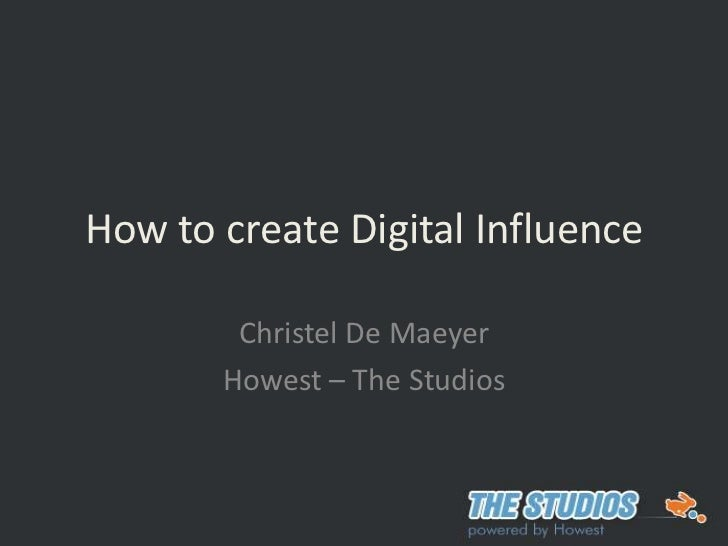 How to create Digital Influence <br />Christel De Maeyer<br />Howest – The Studios<br />