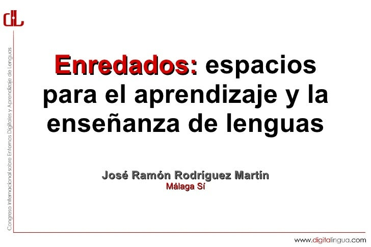 Enredados: espaciospara el aprendizaje y laenseñanza de lenguas    José Ramón Rodríguez Martín              Málaga Sí