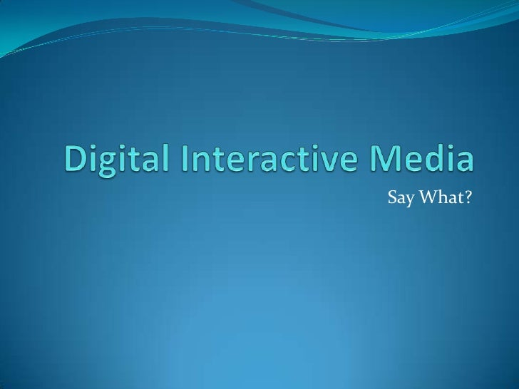 Digital Interactive Media<br />Say What?<br />