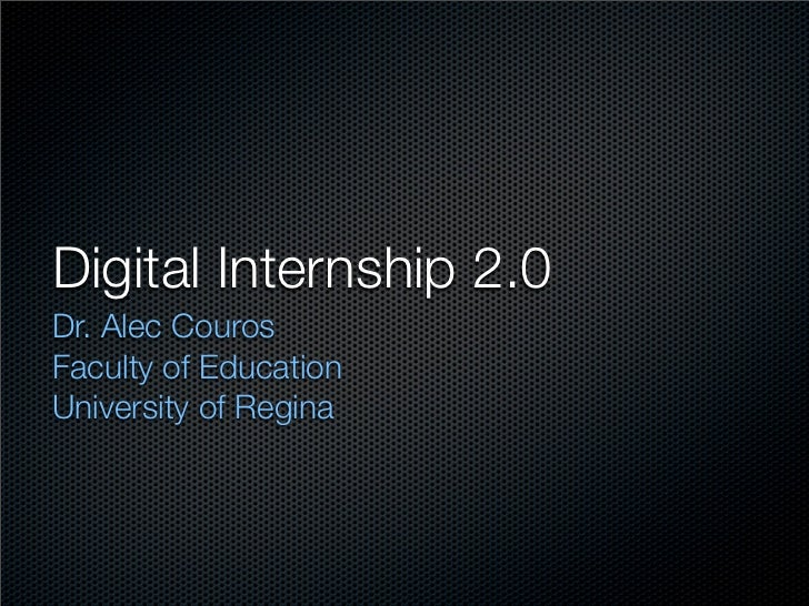 Digital Internship 2.0 Dr. Alec Couros Faculty of Education University of Regina
