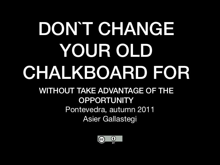 DON`T CHANGE   YOUR OLDCHALKBOARD FOR WITHOUT TAKE ADVANTAGE OF THE          OPPORTUNITY      Pontevedra, autumn 2011     ...