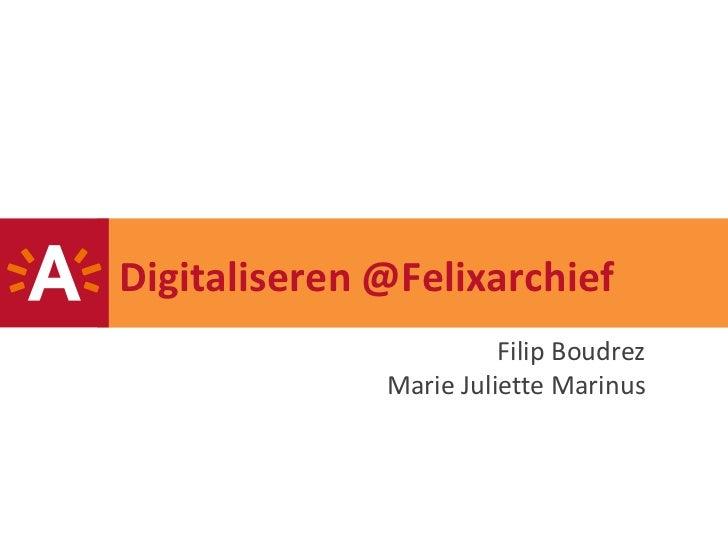 Digitaliseren @Felixarchief                        Filip Boudrez              Marie Juliette Marinus