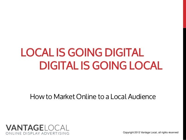 LOCAL IS GOING DIGITAL   DIGITAL IS GOING LOCAL How to Market Online to a Local Audience                              Copy...