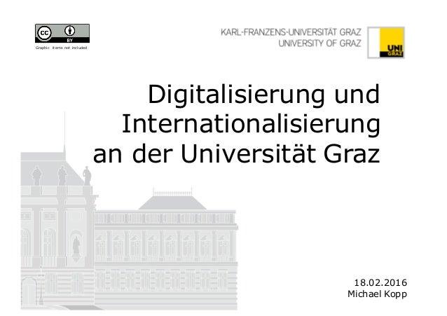 Digitalisierung und Internationalisierung an der Universität Graz 18.02.2016 Michael Kopp Graphic items not included