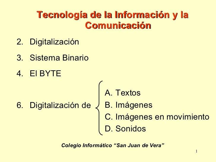 <ul><li>Tecnología de la Información y la Comunicación </li></ul><ul><li>Digitalización </li></ul><ul><li>Sistema Binario ...