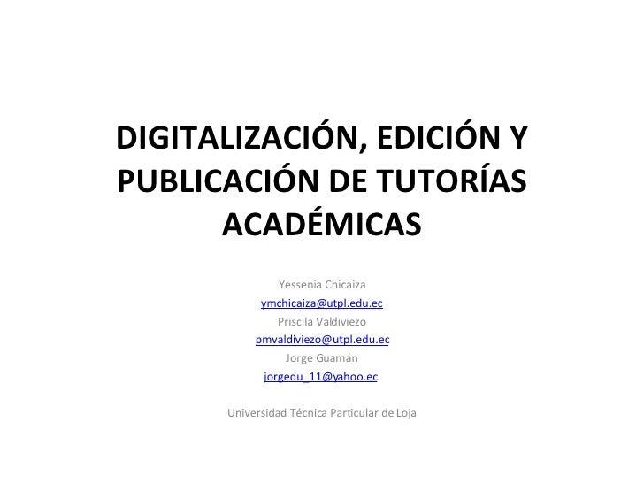 DIGITALIZACIÓN, EDICIÓN Y PUBLICACIÓN DE TUTORÍAS ACADÉMICAS Yessenia Chicaiza [email_address] Priscila Valdiviezo [email_...