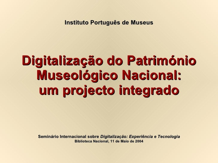 Digitalização do Património Museológico Nacional: um projecto integrado Instituto Português de Museus Seminário Internacio...