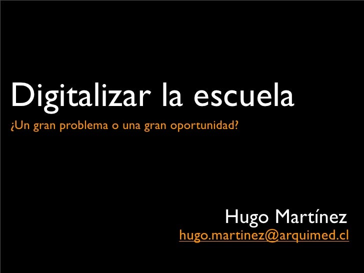 Digitalizar la escuela    ¿Un gran problema o una gran oportunidad?                                              Hugo Mart...