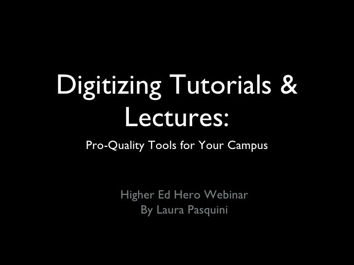 Digitizing Tutorials & Lectures: <ul><li>Pro-Quality Tools for Your Campus </li></ul>Higher Ed Hero Webinar By Laura Pasqu...