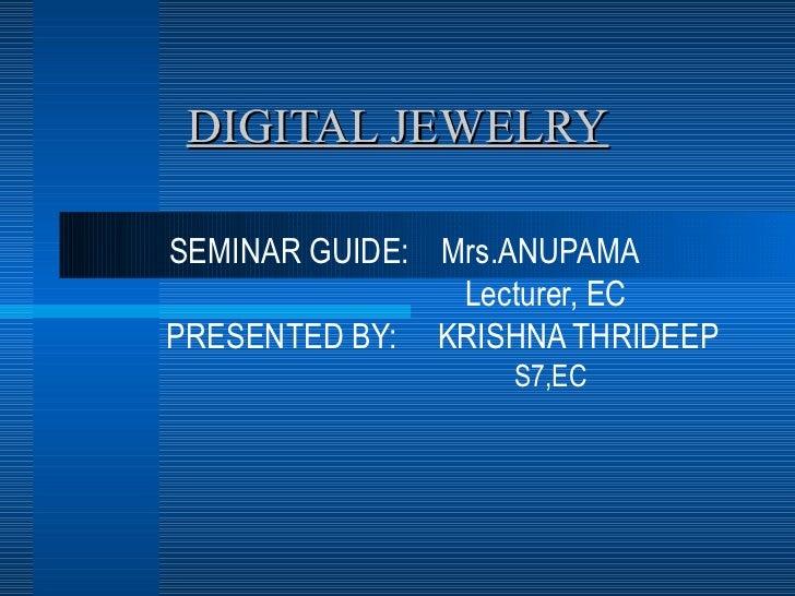 DIGITAL JEWELRY SEMINAR GUIDE:  Mrs.ANUPAMA Lecturer, EC PRESENTED BY:  KRISHNA THRIDEEP S7,EC