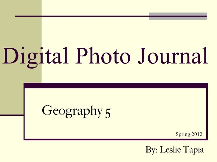 Digital Photo Journal    Geography 5                          Spring 2012                  By: Leslie Tapia