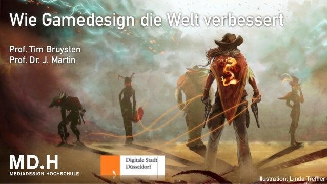 Wie Gamedesign die Welt verbessert  !  Prof. Tim Bruysten  Prof. Dr. J. Martin  Illustration: Linda Treffler