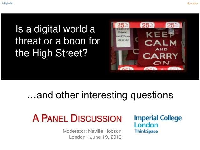 #digitalks @janglesIs a digital world athreat or a boon forthe High Street?Moderator: Neville HobsonLondon - June 19, 2013...