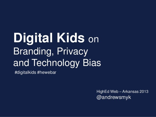 Digital Kids on Branding, Privacy and Technology Bias HighEd Web – Arkansas 2013 @andrewsmyk #digitalkids #hewebar