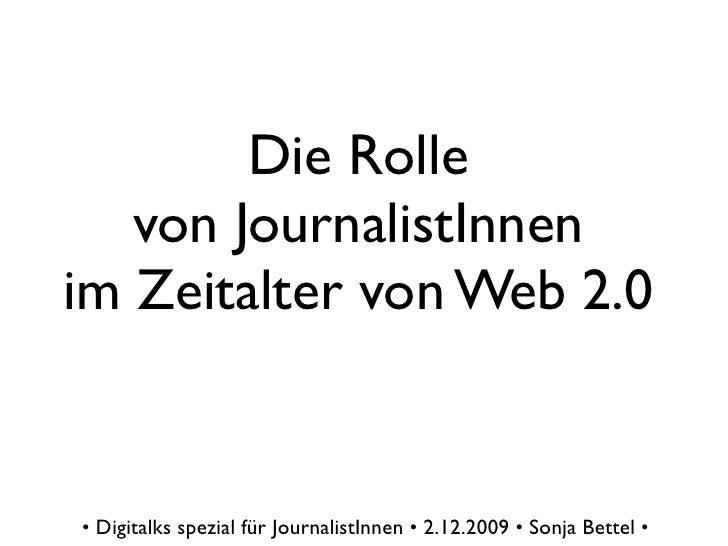 Die Rolle    von JournalistInnen im Zeitalter von Web 2.0   • Digitalks spezial für JournalistInnen • 2.12.2009 • Sonja Be...