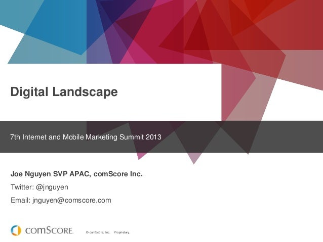 © comScore, Inc. Proprietary. Digital Landscape 7th Internet and Mobile Marketing Summit 2013 Joe Nguyen SVP APAC, comScor...