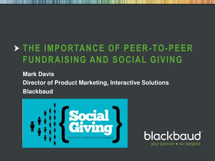 THE IMPORTANCE OF PEER -TO-PEER        FUNDRAISING AND SOCIAL GIVING        Mark Davis        Director of Product Marketin...