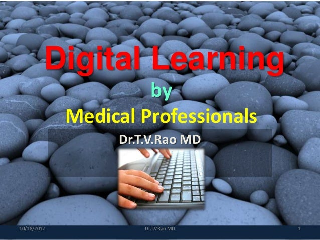 Digital Learning                      by             Medical Professionals                  Dr.T.V.Rao MD10/18/2012       ...