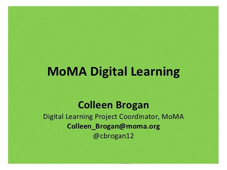 MoMA Digital Learning Colleen Brogan Digital Learning Project Coordinator, MoMA [email_address] @cbrogan12