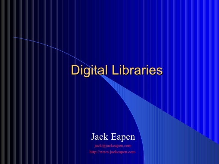 Digital Libraries Jack Eapen [email_address] http://www.jackeapen.com
